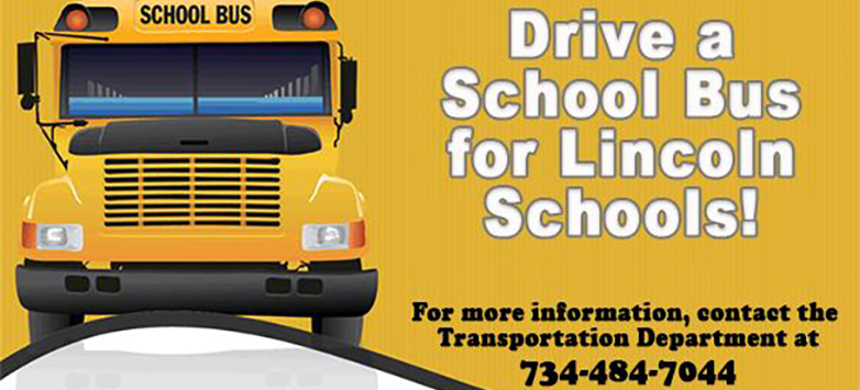 Drive a School Bus for Lincoln Schools. For more information, contact the Transportation Department at 734-484-7044.