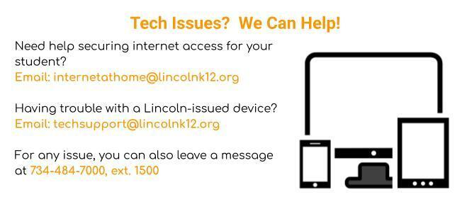 If you have technology issues, email internetathome@lincolnk12.org, techsupport@lincolnk12.org or call 734-484-7000, ext. 1500