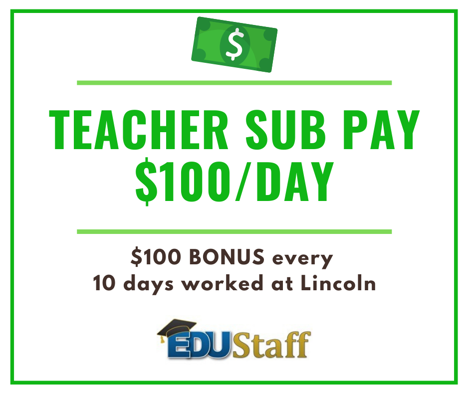 Teacher Sub Pay $100 per day; $100 bonus for every 10 days worked at Lincoln